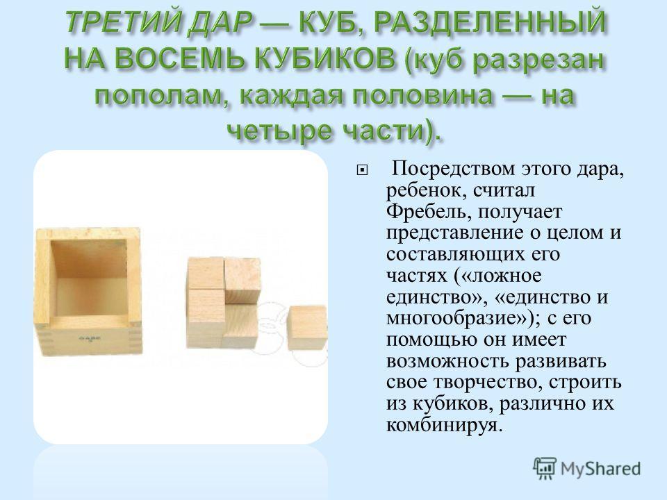 Посредством этого дара, ребенок, считал Фребель, получает представление о целом и составляющих его частях (« ложное единство », « единство и многообразие »); с его помощью он имеет возможность развивать свое творчество, строить из кубиков, различно и