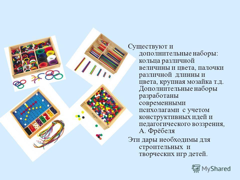Существуют и дополнительные наборы : кольца различной величины и цвета, палочки различной длинны и цвета, крупная мозайка т. д. Дополнительные наборы разработаны современными психолагами с учетом конструктивных идей и педагогического воззрения, А. Фр