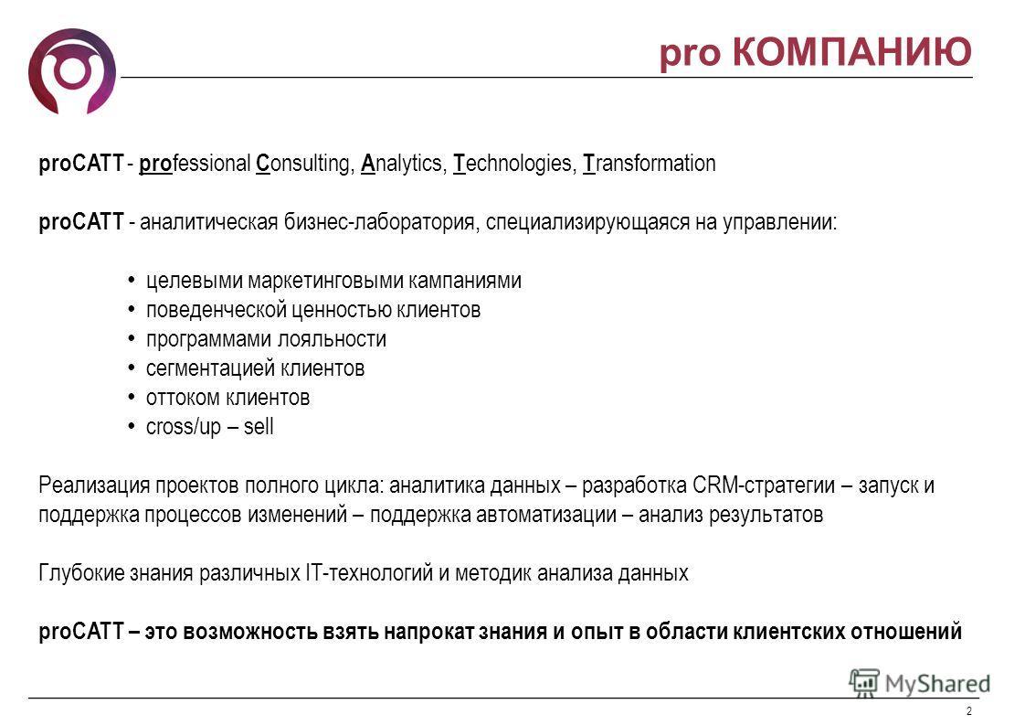 2 pro КОМПАНИЮ proCATT - pro fessional C onsulting, A nalytics, T echnologies, T ransformation proCATT - аналитическая бизнес-лаборатория, специализирующаяся на управлении: целевыми маркетинговыми кампаниями поведенческой ценностью клиентов программа