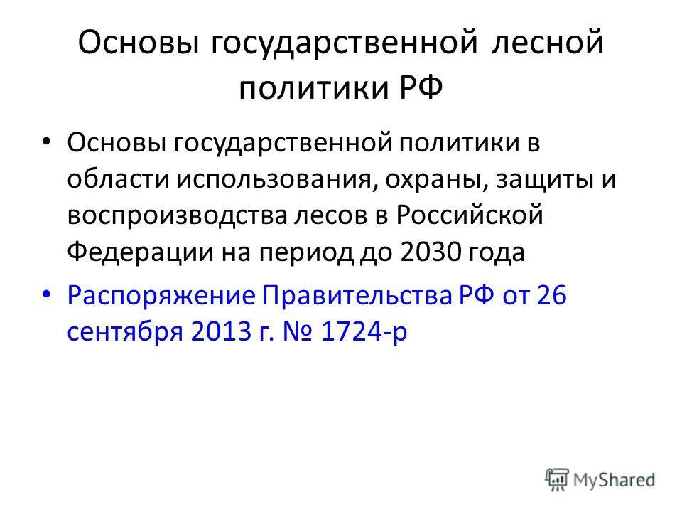 Основы государственной лесной политики РФ Основы государственной политики в области использования, охраны, защиты и воспроизводства лесов в Российской Федерации на период до 2030 года Распоряжение Правительства РФ от 26 сентября 2013 г. 1724-р