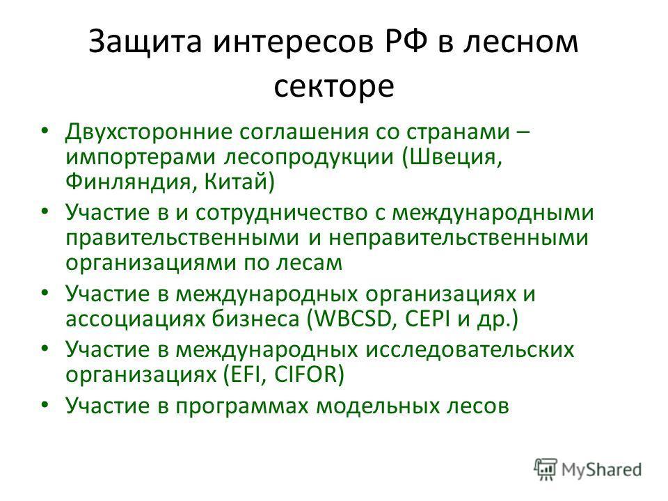 Защита интересов РФ в лесном секторе Двухсторонние соглашения со странами – импортерами лесопродукции (Швеция, Финляндия, Китай) Участие в и сотрудничество с международными правительственными и неправительственными организациями по лесам Участие в ме