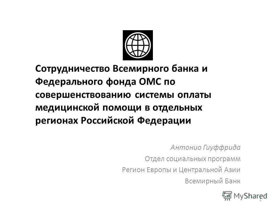 Сотрудничество Всемирного банка и Федерального фонда ОМС по совершенствованию системы оплаты медицинской помощи в отдельных регионах Российской Федерации Антонио Гиуффрида Отдел социальных программ Регион Европы и Центральной Азии Всемирный Банк 1