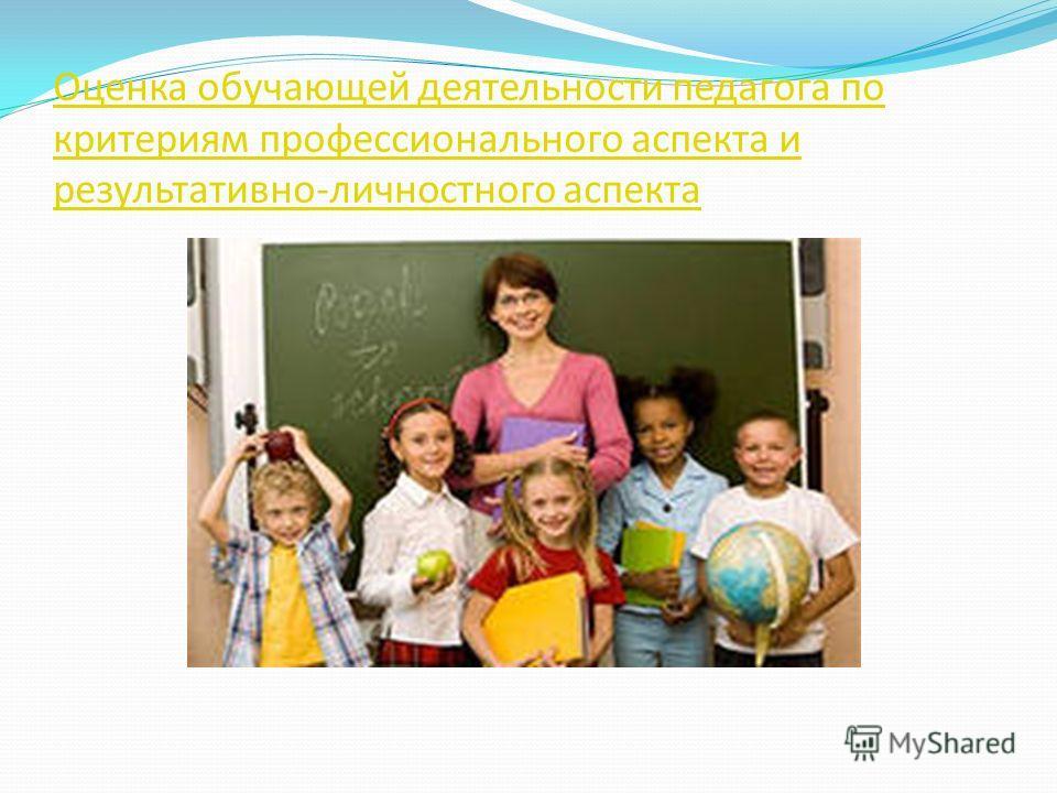 Оценка обучающей деятельности педагога по критериям профессионального аспекта и результативно-личностного аспекта
