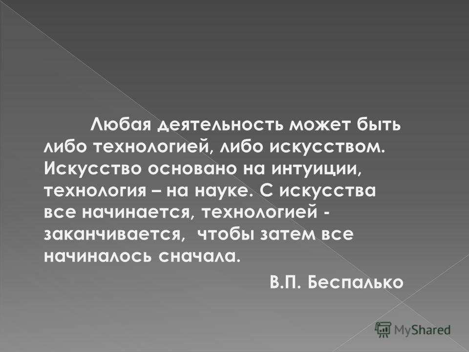 Любая деятельность может быть либо технологией, либо искусством. Искусство основано на интуиции, технология – на науке. С искусства все начинается, технологией - заканчивается, чтобы затем все начиналось сначала. В.П. Беспалько