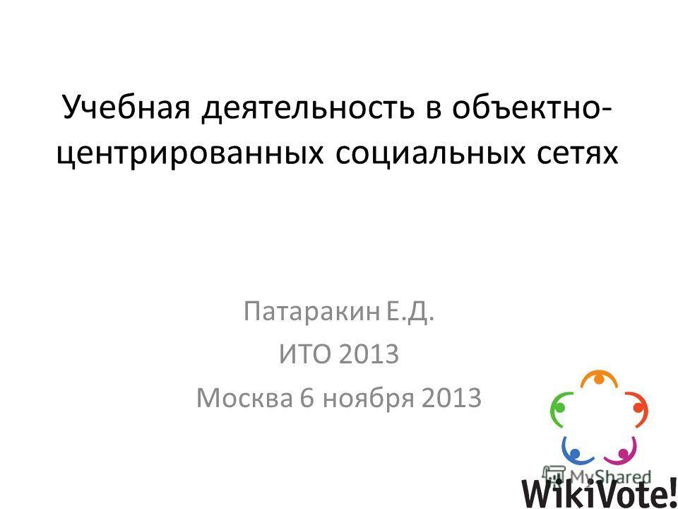 Учебная деятельность в объектно- центрированных социальных сетях Патаракин Е.Д. ИТО 2013 Москва 6 ноября 2013