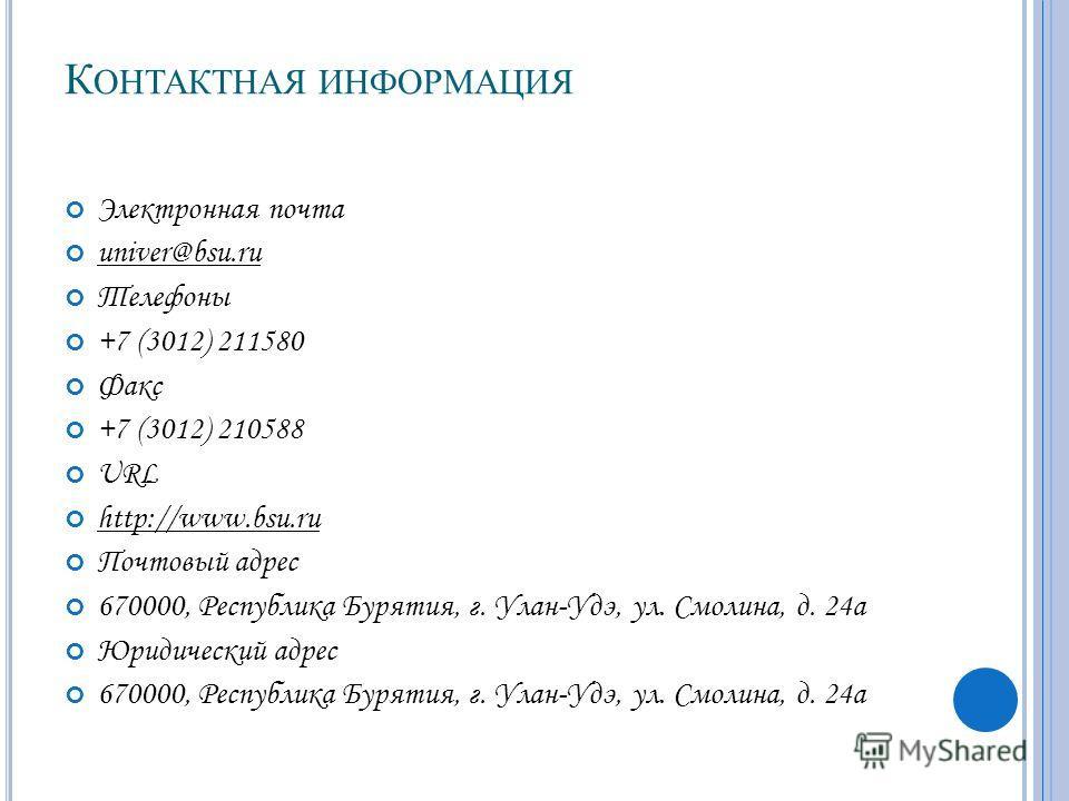 К ОНТАКТНАЯ ИНФОРМАЦИЯ Электронная почта univer@bsu.ru Телефоны +7 (3012) 211580 Факс +7 (3012) 210588 URL http://www.bsu.ru Почтовый адрес 670000, Республика Бурятия, г. Улан-Удэ, ул. Смолина, д. 24 а Юридический адрес 670000, Республика Бурятия, г.