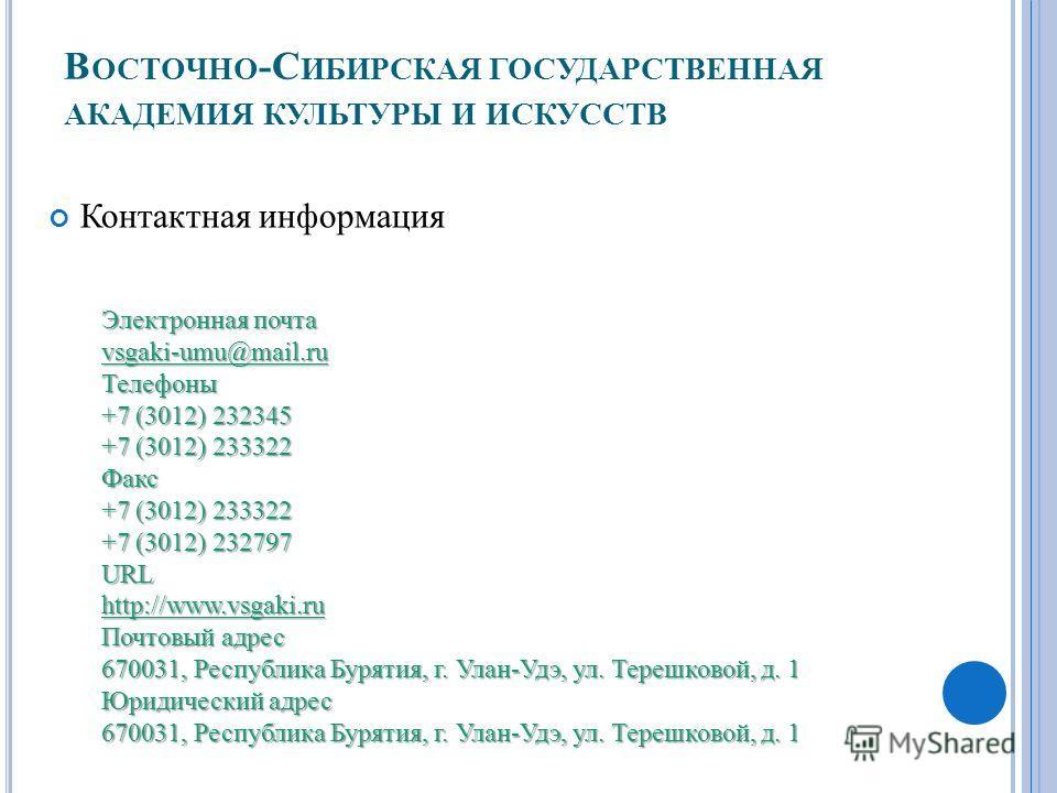 В ОСТОЧНО -С ИБИРСКАЯ ГОСУДАРСТВЕННАЯ АКАДЕМИЯ КУЛЬТУРЫ И ИСКУССТВ Контактная информация Электронная почта vsgaki-umu@mail.ru Телефоны +7 (3012) 232345 +7 (3012) 233322 Факс +7 (3012) 233322 +7 (3012) 232797 URLhttp://www.vsgaki.ru Почтовый адрес 670