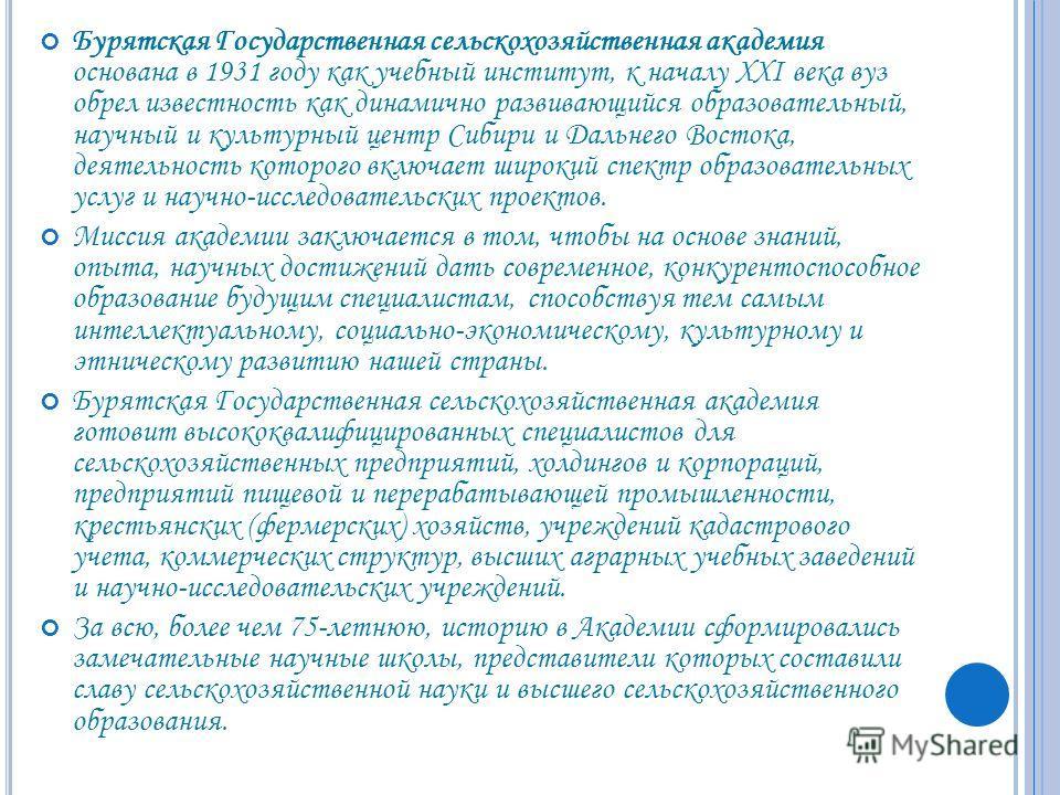 Бурятская Государственная сельскохозяйственная академия основана в 1931 году как учебный институт, к началу XXI века вуз обрел известность как динамично развивающийся образовательный, научный и культурный центр Сибири и Дальнего Востока, деятельность