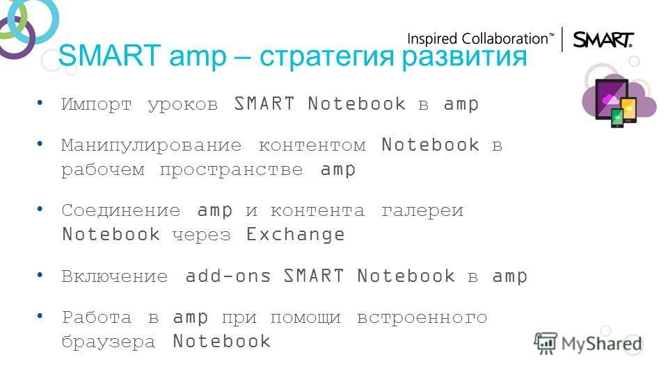 SMART amp – стратегия развития Импорт уроков SMART Notebook в amp Манипулирование контентом Notebook в рабочем пространстве amp Соединение amp и контента галереи Notebook через Exchange Включение add-ons SMART Notebook в amp Работа в amp при помощи в