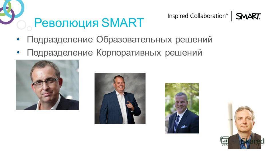 Революция SMART Подразделение Образовательных решений Подразделение Корпоративных решений