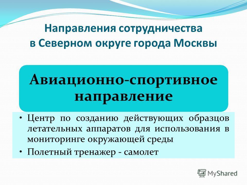 Направления сотрудничества в Северном округе города Москвы Авиационно-спортивное направление Центр по созданию действующих образцов летательных аппаратов для использования в мониторинге окружающей среды Полетный тренажер - самолет