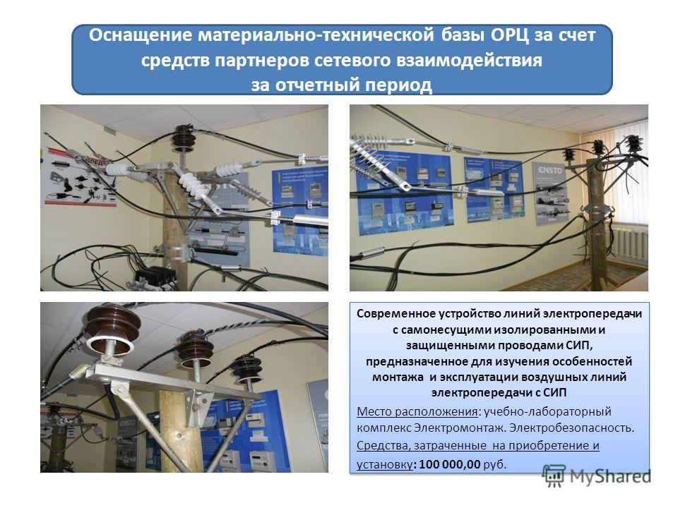 Оснащение материально-технической базы ОРЦ за счет средств партнеров сетевого взаимодействия за отчетный период Современное устройство линий электропередачи с самонесущими изолированными и защищенными проводами СИП, предназначенное для изучения особе