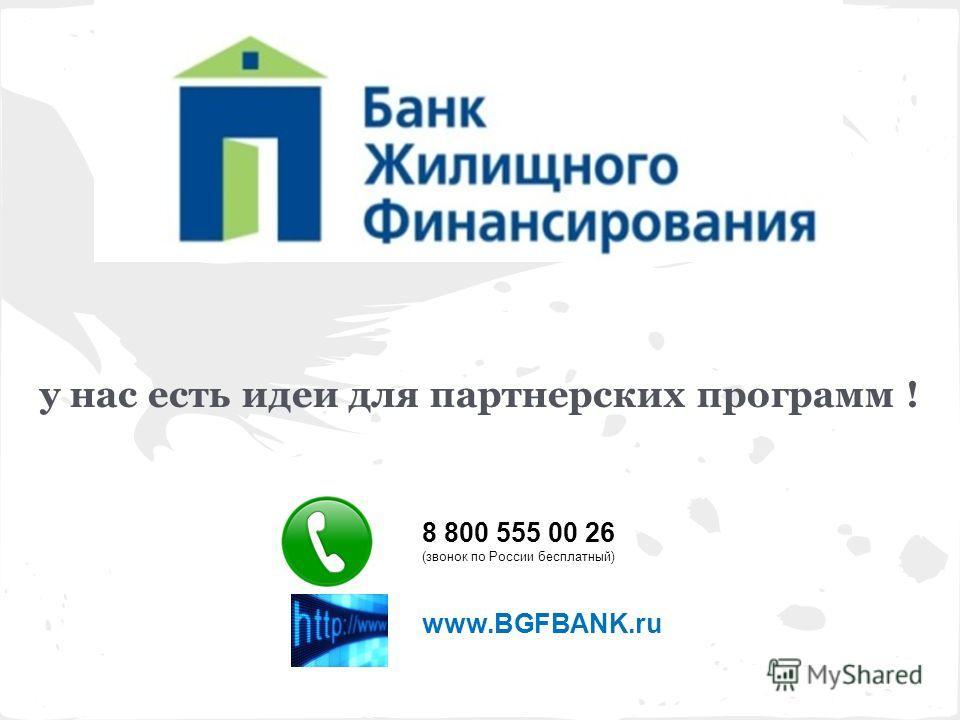у нас есть идеи для партнерских программ ! 8 800 555 00 26 (звонок по России бесплатный) www.BGFBANK.ru