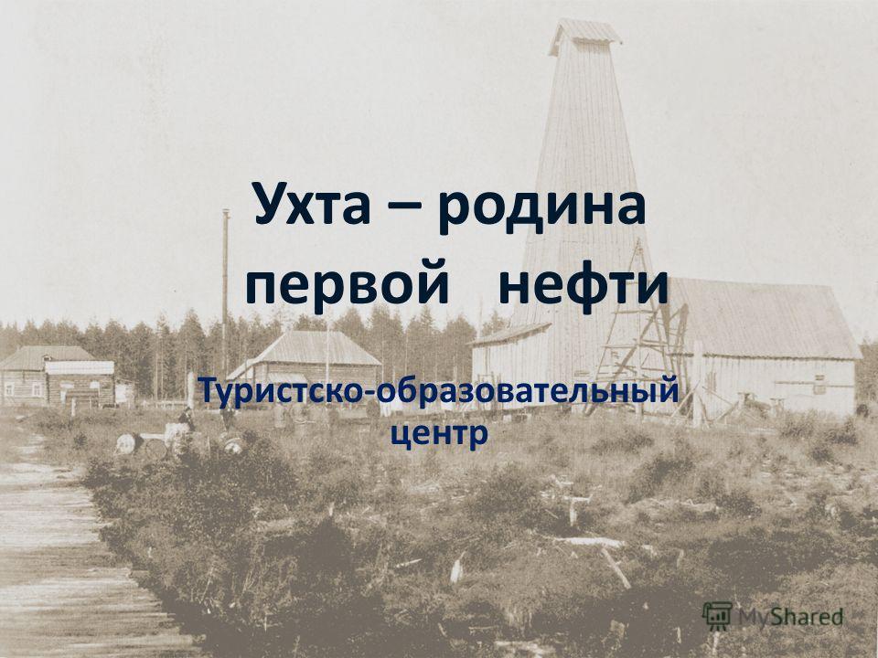 Ухта – родина первой нефти Туристско-образовательный центр