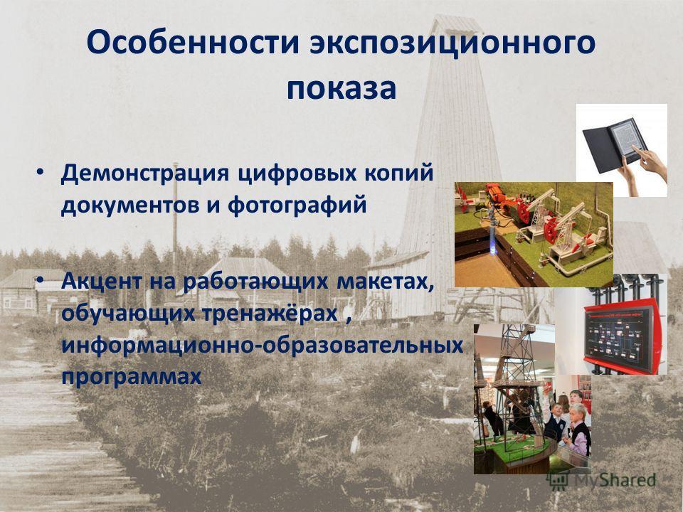 Особенности экспозиционного показа Демонстрация цифровых копий документов и фотографий Акцент на работающих макетах, обучающих тренажёрах, информационно-образовательных программах
