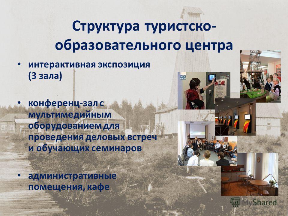 Структура туристско- образовательного центра интерактивная экспозиция (3 зала) конференц-зал с мультимедийным оборудованием для проведения деловых встреч и обучающих семинаров административные помещения, кафе