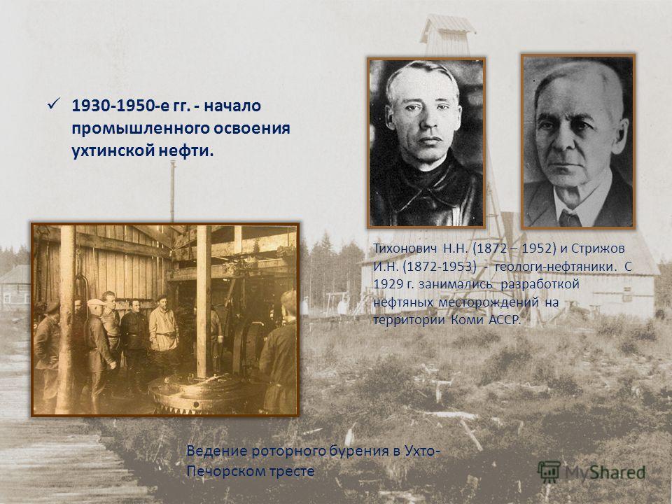 1930-1950-е гг. - начало промышленного освоения ухтинской нефти. Тихонович Н.Н. (1872 – 1952) и Стрижов И.Н. (1872-1953) - геологи-нефтяники. С 1929 г. занимались разработкой нефтяных месторождений на территории Коми АССР. Ведение роторного бурения в