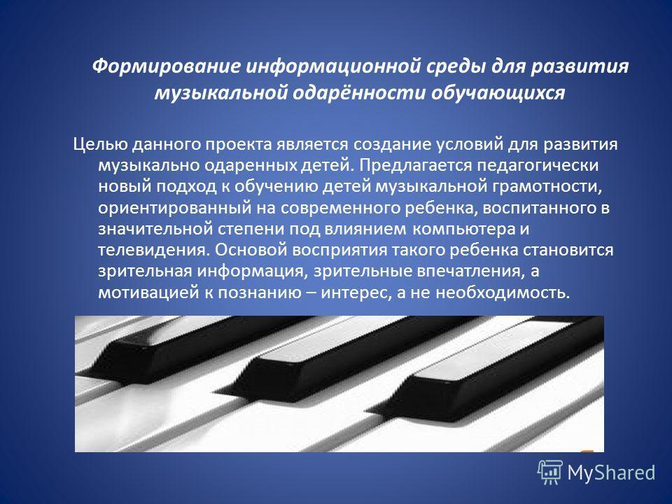 Формирование информационной среды для развития музыкальной одарённости обучающихся Целью данного проекта является создание условий для развития музыкально одаренных детей. Предлагается педагогически новый подход к обучению детей музыкальной грамотнос