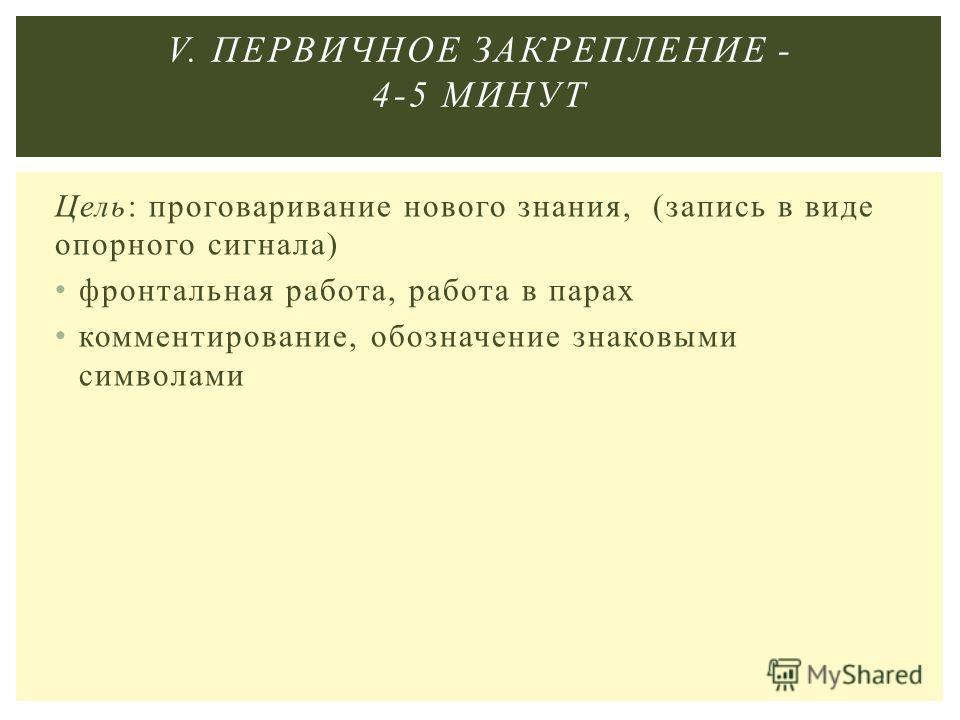 Цель: проговаривание нового знания, (запись в виде опорного сигнала) фронтальная работа, работа в парах комментирование, обозначение знаковыми символами V. ПЕРВИЧНОЕ ЗАКРЕПЛЕНИЕ - 4-5 МИНУТ