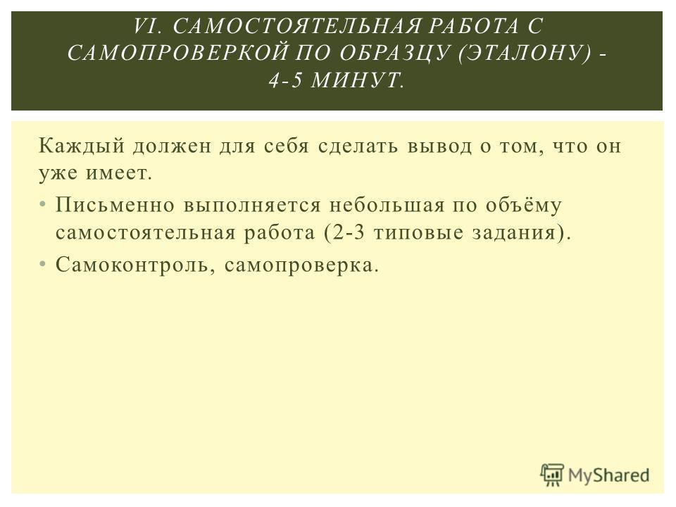 Каждый должен для себя сделать вывод о том, что он уже имеет. Письменно выполняется небольшая по объёму самостоятельная работа (2-3 типовые задания). Самоконтроль, самопроверка. VI. САМОСТОЯТЕЛЬНАЯ РАБОТА С САМОПРОВЕРКОЙ ПО ОБРАЗЦУ (ЭТАЛОНУ) - 4-5 МИ