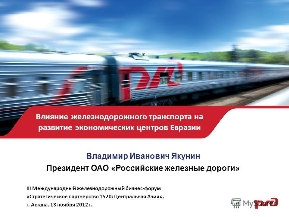 Влияние железнодорожного транспорта на развитие экономических центров Евразии Владимир Иванович Якунин Президент ОАО «Российские железные дороги» III Международный железнодорожный бизнес-форум «Стратегическое партнерство 1520: Центральная Азия», г. А