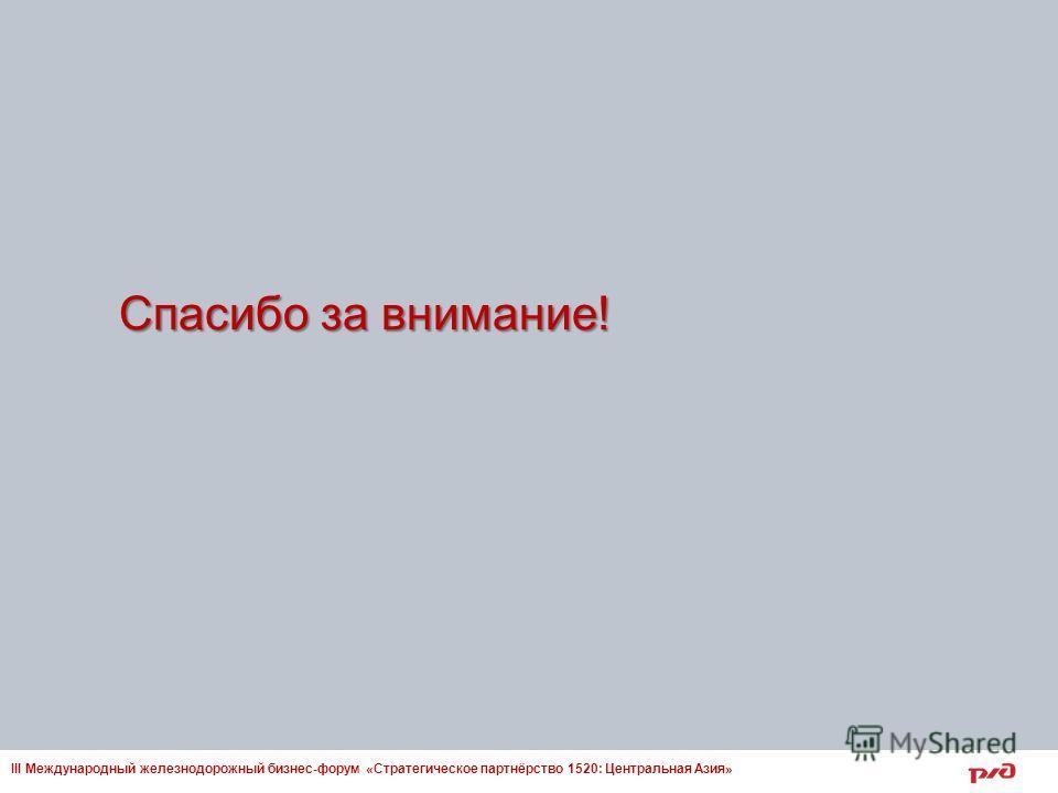 Спасибо за внимание! III Международный железнодорожный бизнес-форум «Стратегическое партнёрство 1520: Центральная Азия»