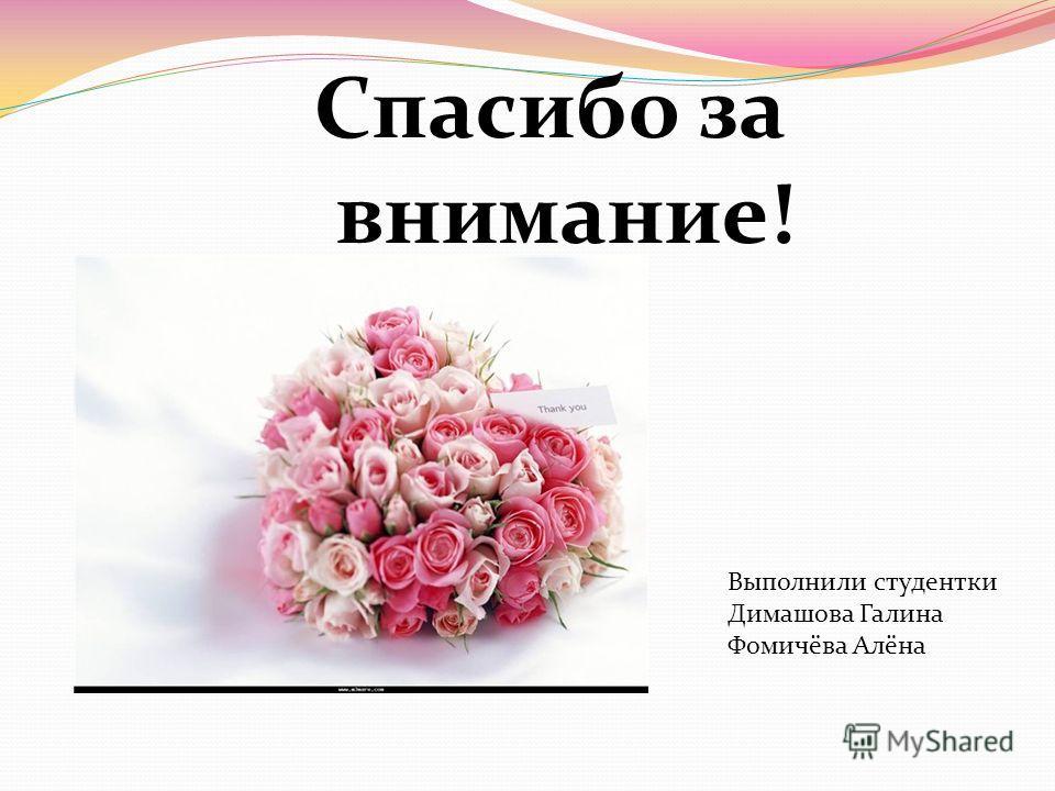 Спасибо за внимание! Выполнили студентки Димашова Галина Фомичёва Алёна