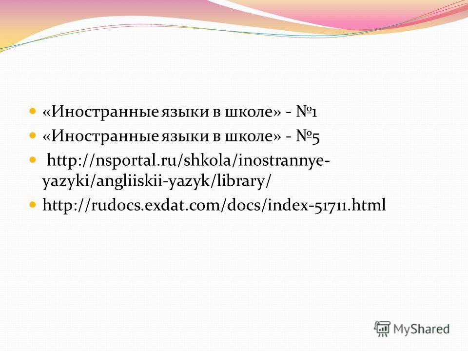 «Иностранные языки в школе» - 1 «Иностранные языки в школе» - 5 http://nsportal.ru/shkola/inostrannye- yazyki/angliiskii-yazyk/library/ http://rudocs.exdat.com/docs/index-51711.html