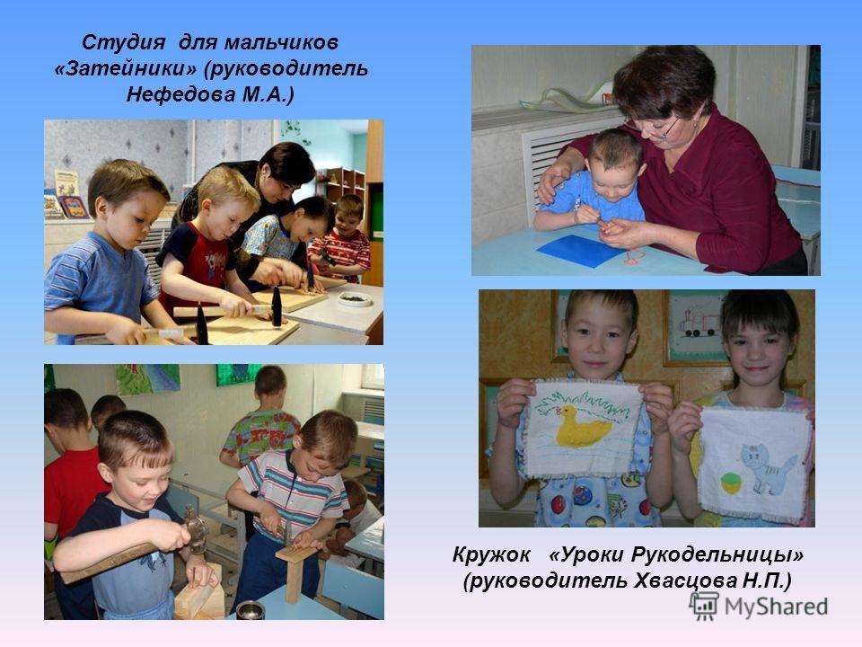 Кружок «Уроки Рукодельницы» (руководитель Хвасцова Н.П.) Студия для мальчиков «Затейники» (руководитель Нефедова М.А.)