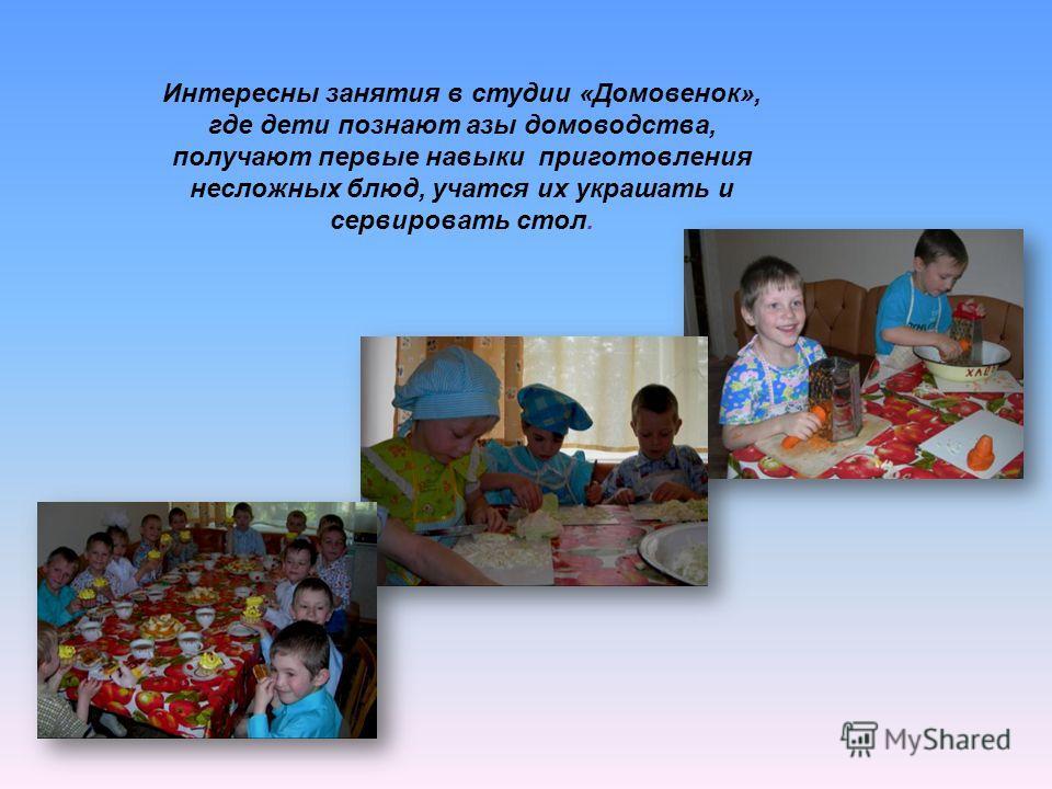 Интересны занятия в студии «Домовенок», где дети познают азы домоводства, получают первые навыки приготовления несложных блюд, учатся их украшать и сервировать стол.