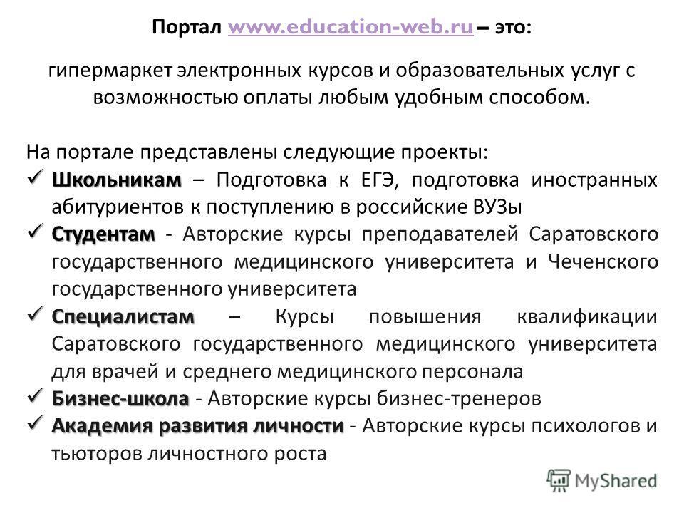 Портал www.education-web.ru – это :www.education-web.ru гипермаркет электронных курсов и образовательных услуг с возможностью оплаты любым удобным способом. На портале представлены следующие проекты : Школьникам Школьникам – Подготовка к ЕГЭ, подгото