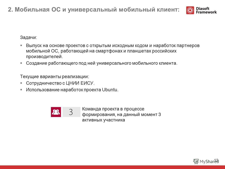 12 2. Мобильная ОС и универсальный мобильный клиент: Задачи: Выпуск на основе проектов с открытым исходным кодом и наработок партнеров мобильной ОС, работающей на смартфонах и планшетах российских производителей. Создание работающего под ней универса