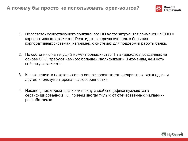 8 А почему бы просто не использовать open-source? 1. Недостаток существующего прикладного ПО часто затрудняет применение СПО у корпоративных заказчиков. Речь идет, в первую очередь о больших корпоративных системах, например, о системах для поддержки