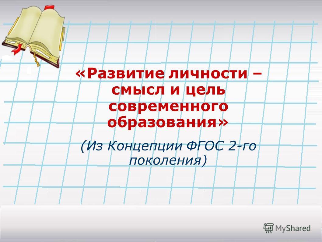 «Развитие личности – смысл и цель современного образования» (Из Концепции ФГОС 2-го поколения)