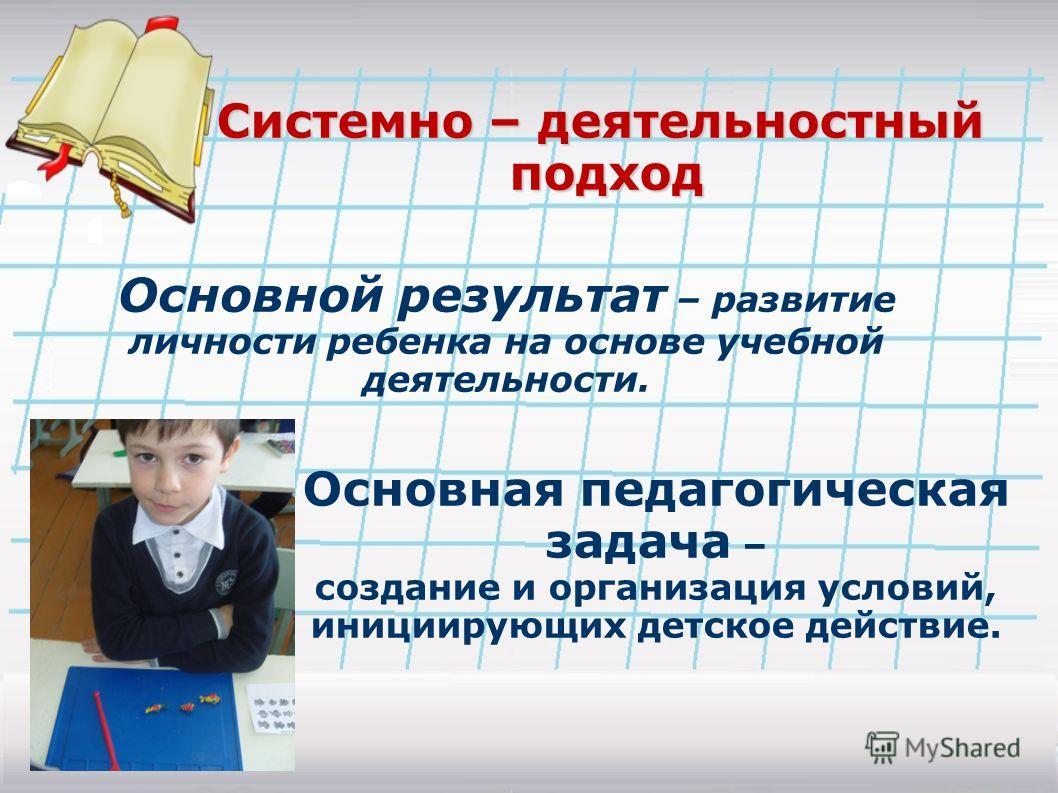 Основной результат – развитие личности ребенка на основе учебной деятельности. Основная педагогическая задача – создание и организация условий, инициирующих детское действие. Системно – деятельностный подход