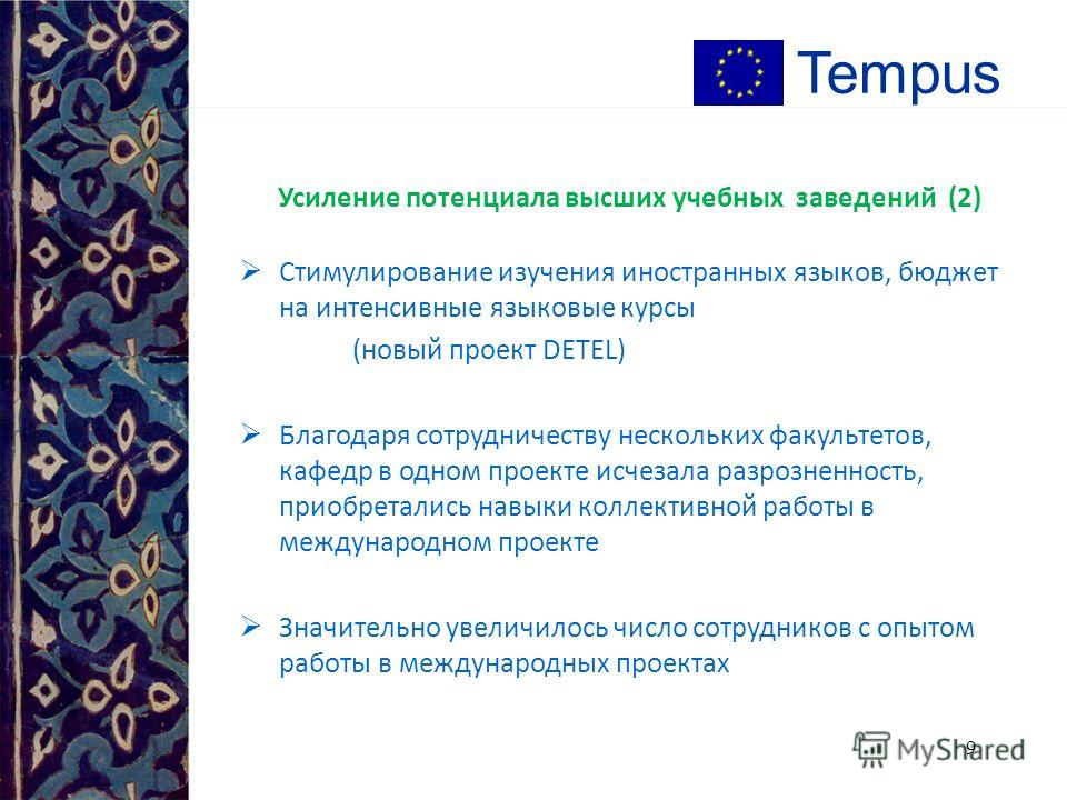8 Tempus Усиление потенциала высших учебных заведений (1) Содействие в росте инициативности благодаря возможности экспериментировать и работать по-новому Стабильное 2-3 летнее сотрудничество с коллегами из нескольких стран ЕС, с другими вузами респуб