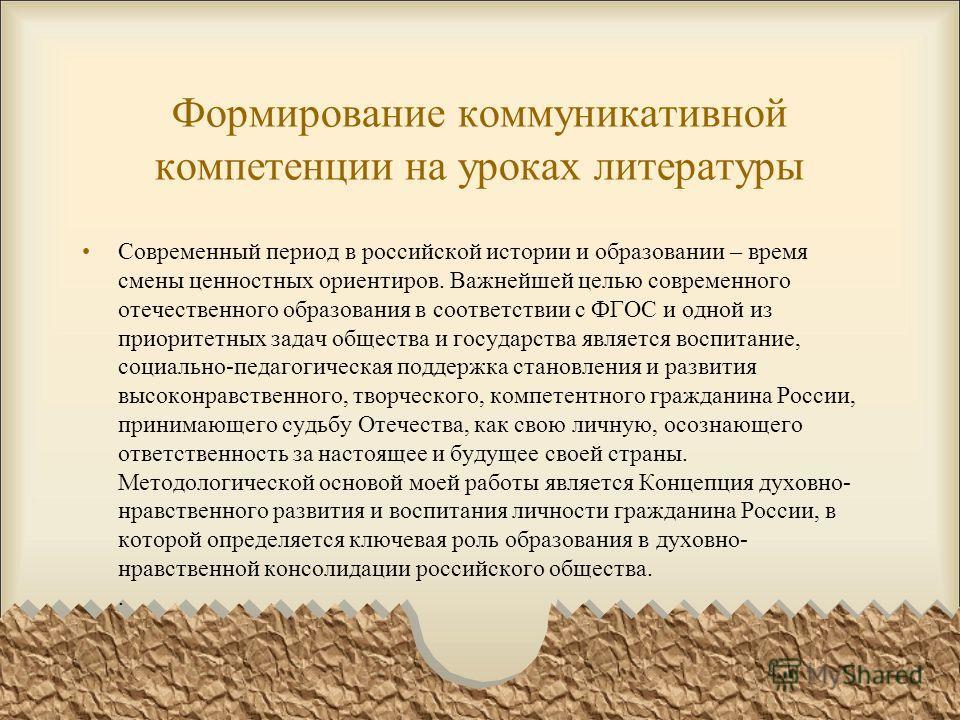 Формирование коммуникативной компетенции на уроках литературы Современный период в российской истории и образовании – время смены ценностных ориентиров. Важнейшей целью современного отечественного образования в соответствии с ФГОС и одной из приорите