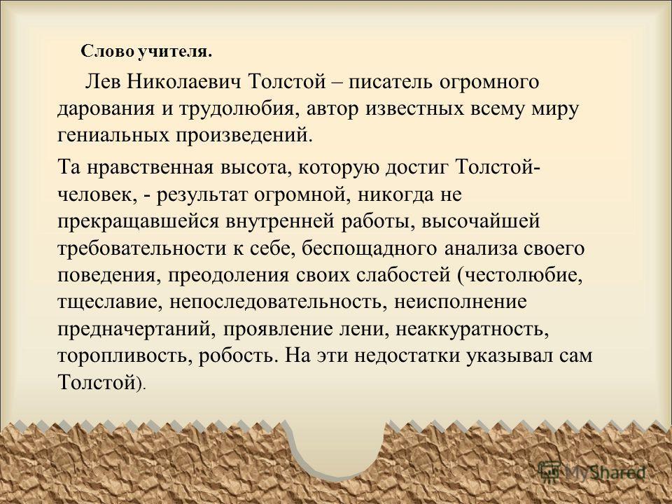 Слово учителя. Лев Николаевич Толстой – писатель огромного дарования и трудолюбия, автор известных всему миру гениальных произведений. Та нравственная высота, которую достиг Толстой- человек, - результат огромной, никогда не прекращавшейся внутренней