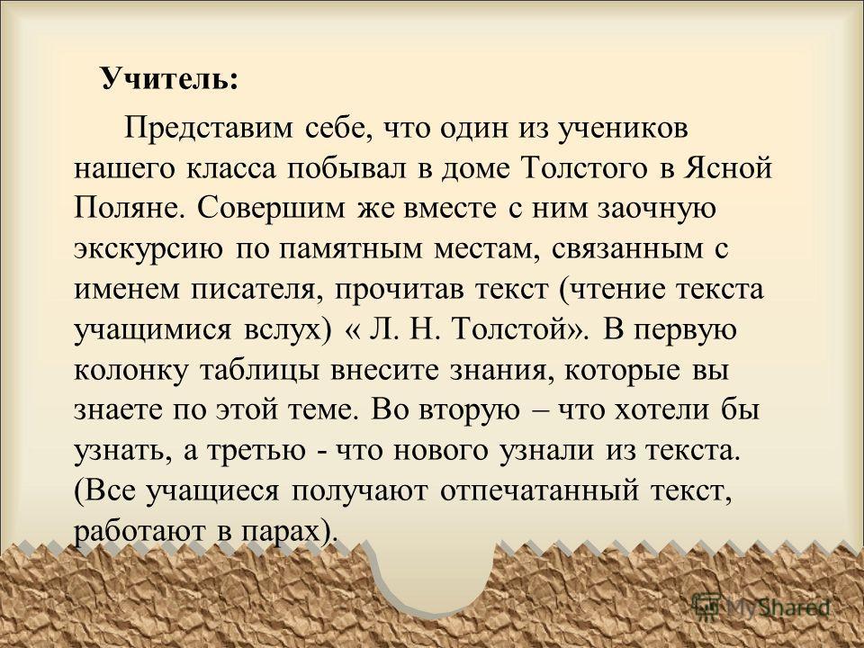 Учитель: Представим себе, что один из учеников нашего класса побывал в доме Толстого в Ясной Поляне. Совершим же вместе с ним заочную экскурсию по памятным местам, связанным с именем писателя, прочитав текст (чтение текста учащимися вслух) « Л. Н. То