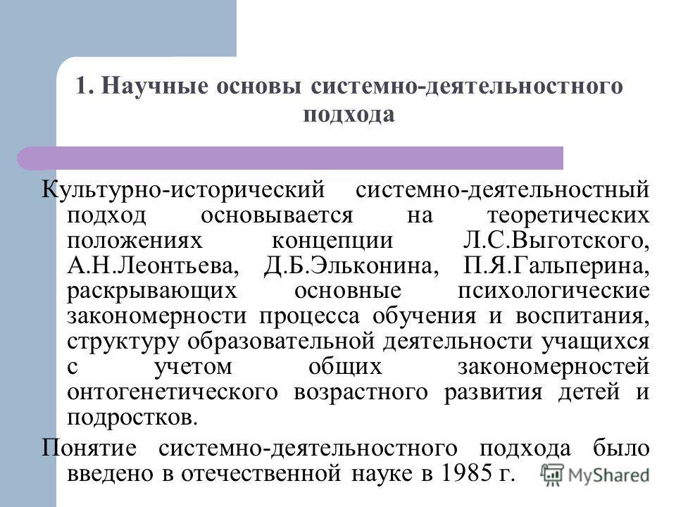 1. Научные основы системно-деятельностного подхода Культурно-исторический системно-деятельностный подход основывается на теоретических положениях концепции Л.С.Выготского, А.Н.Леонтьева, Д.Б.Эльконина, П.Я.Гальперина, раскрывающих основные психологич