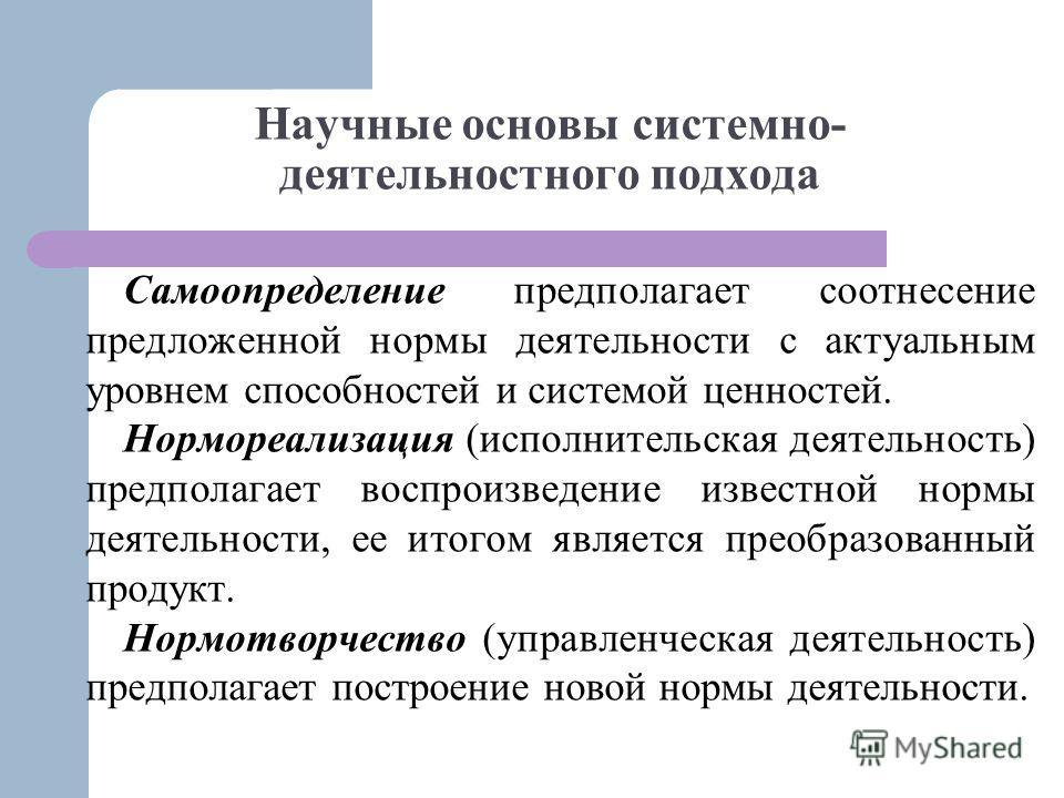 Научные основы системно- деятельностного подхода Самоопределение предполагает соотнесение предложенной нормы деятельности с актуальным уровнем способностей и системой ценностей. Нормореализация (исполнительская деятельность) предполагает воспроизведе