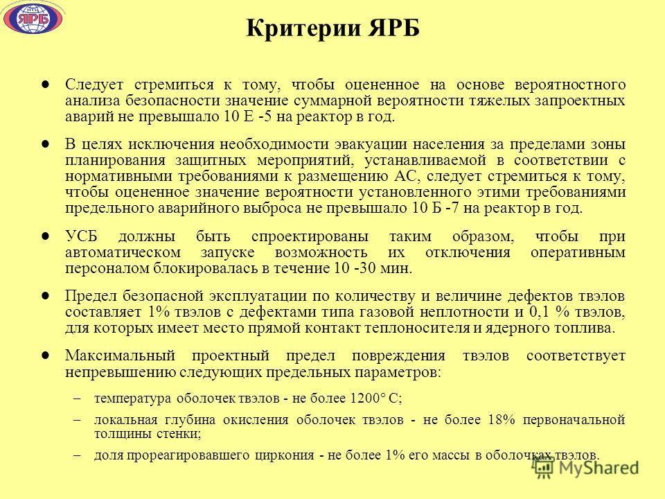 Критерии ЯРБ Следует стремиться к тому, чтобы оцененное на основе вероятностного анализа безопасности значение суммарной вероятности тяжелых запроектных аварий не превышало 10 Е -5 на реактор в год. В целях исключения необходимости эвакуации населени