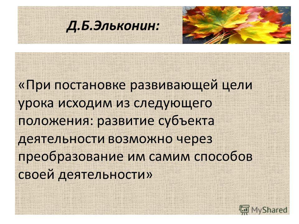 Д.Б.Эльконин: «При постановке развивающей цели урока исходим из следующего положения: развитие субъекта деятельности возможно через преобразование им самим способов своей деятельности»