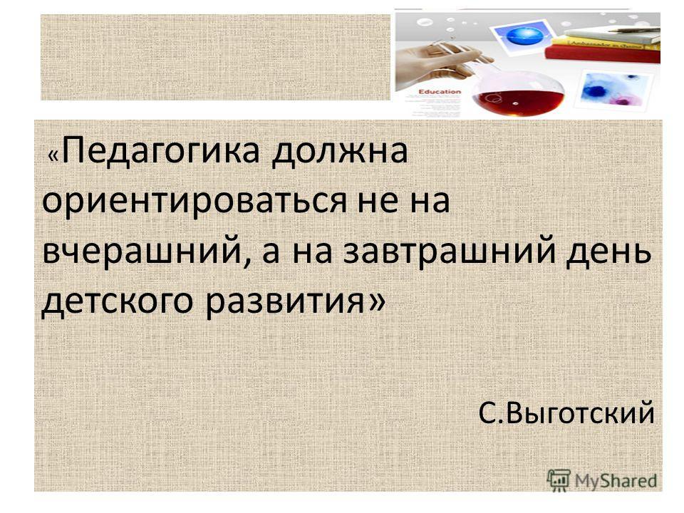 « Педагогика должна ориентироваться не на вчерашний, а на завтрашний день детского развития» С.Выготский