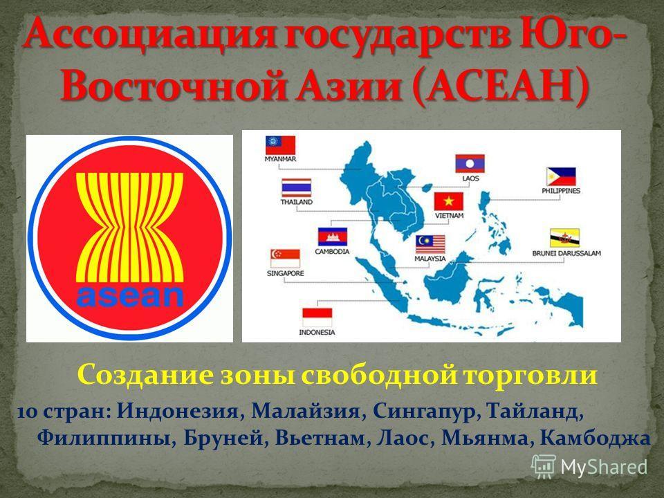 Создание зоны свободной торговли 10 стран: Индонезия, Малайзия, Сингапур, Тайланд, Филиппины, Бруней, Вьетнам, Лаос, Мьянма, Камбоджа
