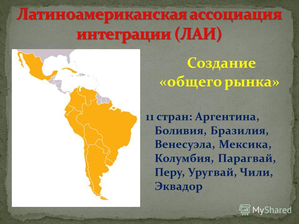 Создание «общего рынка» 11 стран: Аргентина, Боливия, Бразилия, Венесуэла, Мексика, Колумбия, Парагвай, Перу, Уругвай, Чили, Эквадор