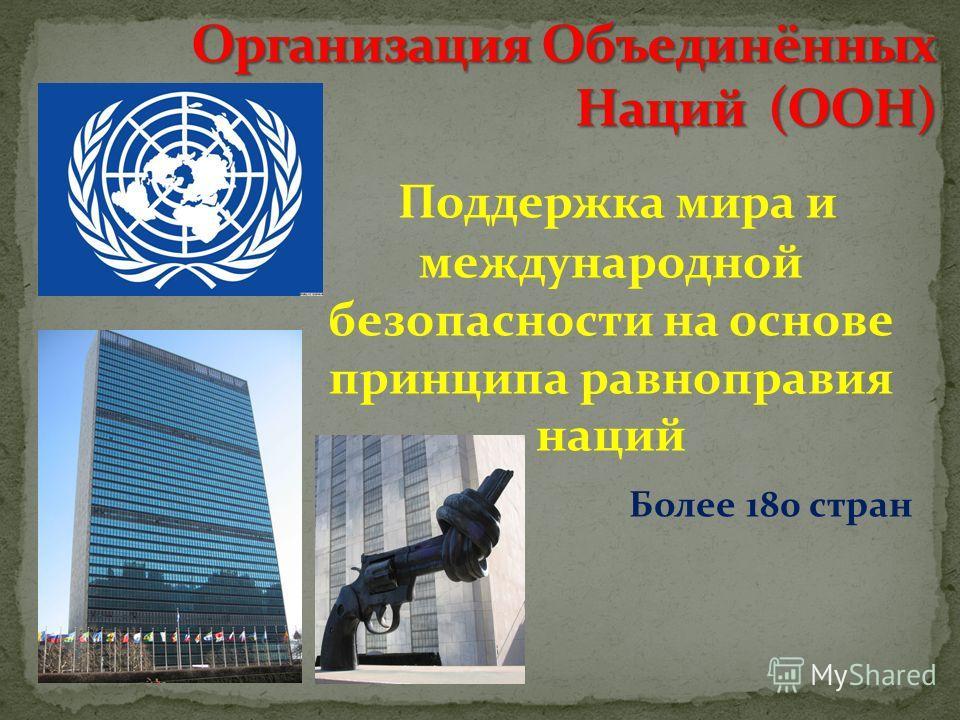 Поддержка мира и международной безопасности на основе принципа равноправия наций Более 180 стран