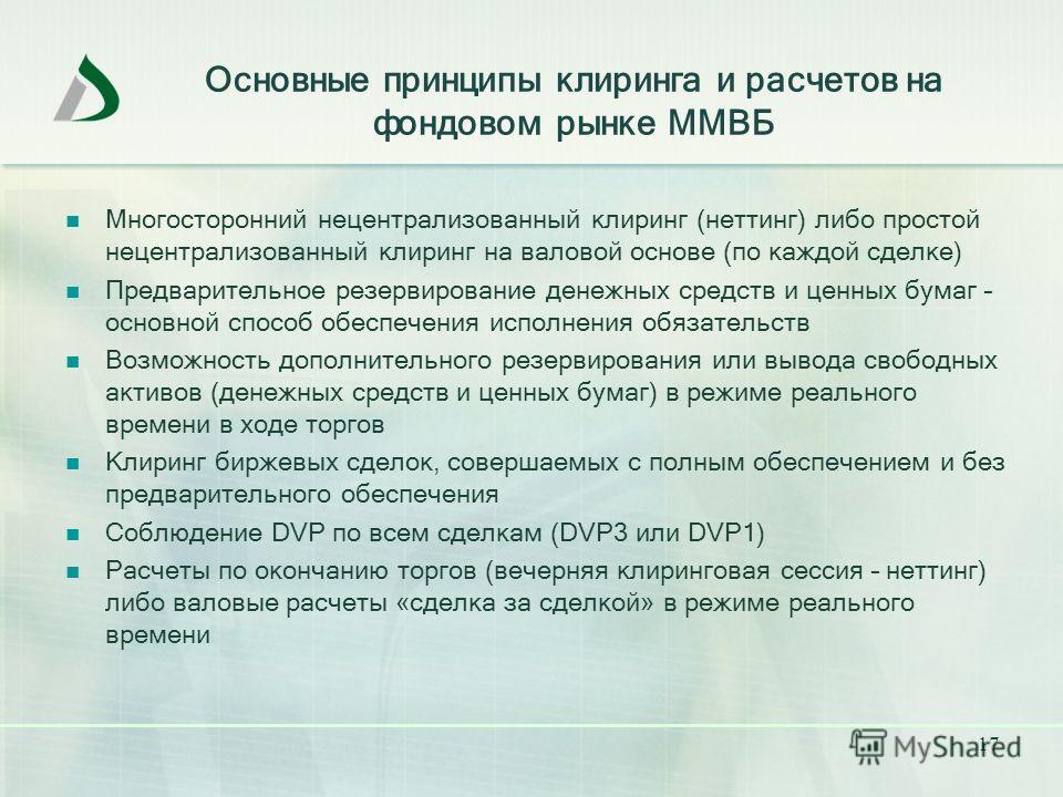 17 Основные принципы клиринга и расчетов на фондовом рынке ММВБ Многосторонний нецентрализованный клиринг (неттинг) либо простой нецентрализованный клиринг на валовой основе (по каждой сделке) Предварительное резервирование денежных средств и ценных