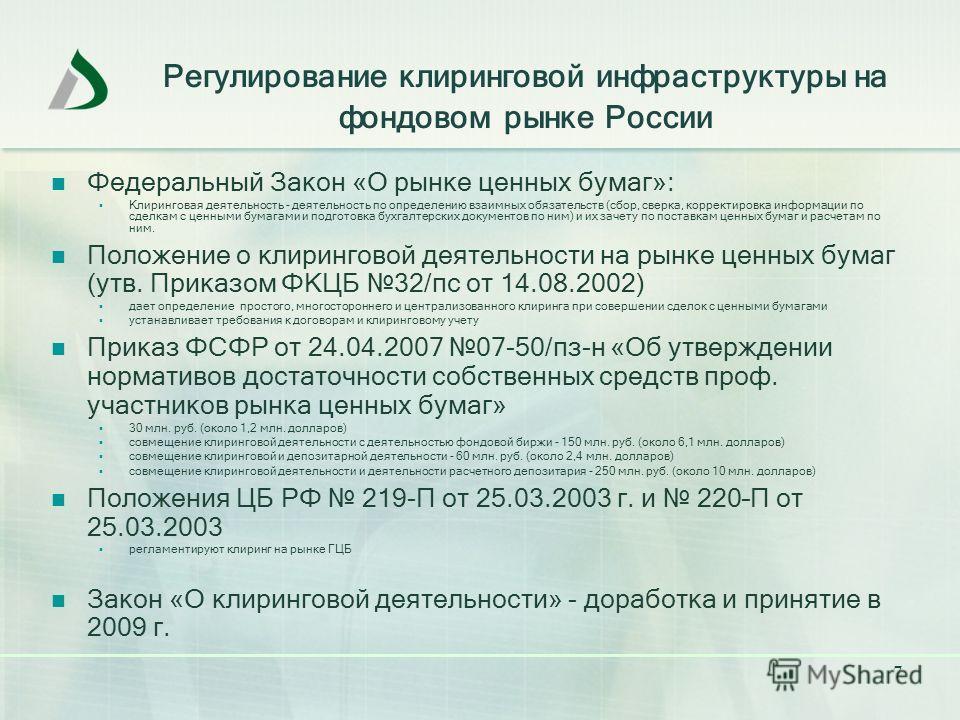 7 Регулирование клиринговой инфраструктуры на фондовом рынке России Федеральный Закон «О рынке ценных бумаг»: Клиринговая деятельность - деятельность по определению взаимных обязательств (сбор, сверка, корректировка информации по сделкам с ценными бу