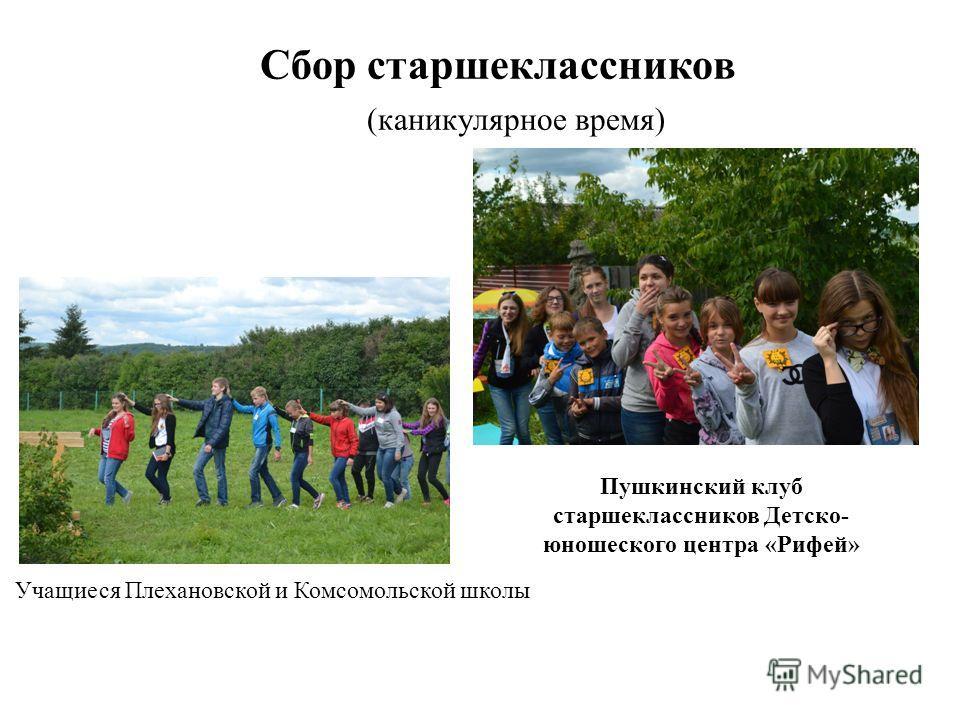 Сбор старшеклассников (каникулярное время) Учащиеся Плехановской и Комсомольской школы Пушкинский клуб старшеклассников Детско- юношеского центра «Рифей»
